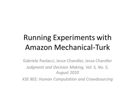 Running Experiments with Amazon Mechanical-Turk Gabriele Paolacci, Jesse Chandler, Jesse Chandler Judgment and Decision Making, Vol. 5, No. 5, August 2010.