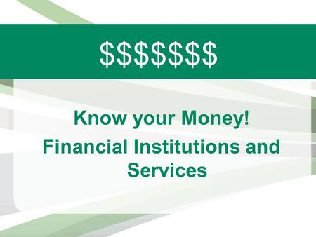 $$$$$$$ Know your Money! Financial Institutions and Services.