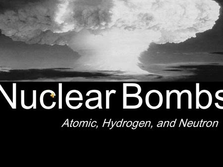 Nuclear Bombs Atomic, Hydrogen, and Neutron Atomic Bomb Manhattan Project (1939 to 1945) – Robert Oppenheimer – Response to Nazi Germany Atomic bomb.