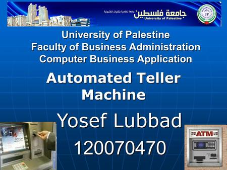 University of Palestine Faculty of Business Administration Computer Business Application Automated Teller Machine Yosef Lubbad 120070470.