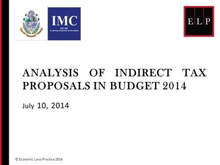 ANALYSIS OF INDIRECT TAX PROPOSALS IN BUDGET 2014 July 10, 2014 © Economic Laws Practice 2014.