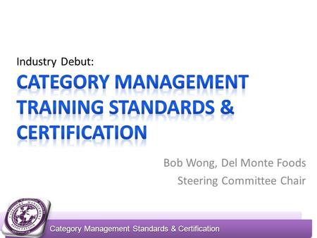 Category Management Standards & Certification Bob Wong, Del Monte Foods Steering Committee Chair.