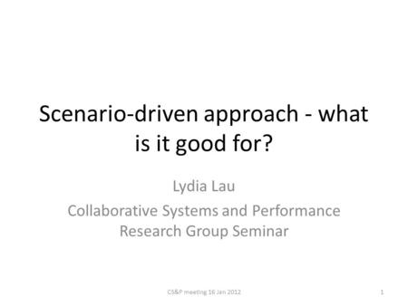 Scenario-driven approach - what is it good for? Lydia Lau Collaborative Systems and Performance Research Group Seminar 1CS&P meeting 16 Jan 2012.