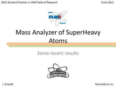 Mass Analyzer of SuperHeavy Atoms Some recent results 2012 Student Practice in JINR Fields of Research 9.oct.2012 I. Sivacekflerovlab.jinr.ru.