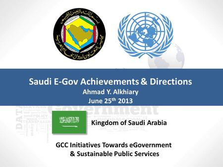 GCC Initiatives Towards eGovernment & Sustainable Public Services Kingdom of Saudi Arabia Saudi E-Gov Achievements & Directions Ahmad Y. Alkhiary June.