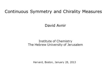 Continuous Symmetry and Chirality Measures David Avnir Institute of Chemistry The Hebrew University of Jerusalem Harvard, Boston, January 28, 2013.