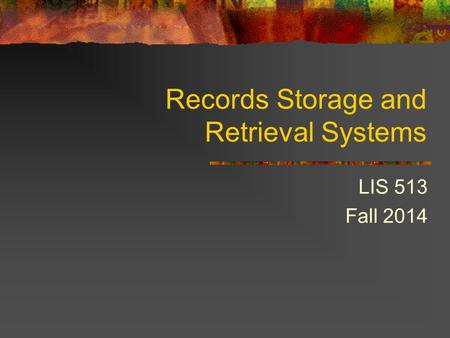 Records Storage and Retrieval Systems LIS 513 Fall 2014.