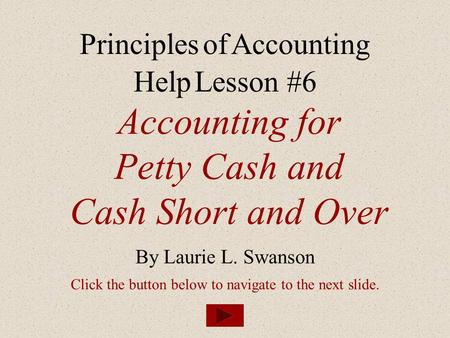 Accounting for Petty Cash and Cash Short and Over By Laurie L. Swanson Principles of Accounting Help Lesson #6 Click the button below to navigate to the.