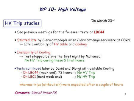 1 WP 10- High Voltage '06 March 23 rd HV Trip studies  See previous meetings for the foreseen tests on LBC44  Started late by Clermont people when Clermont.