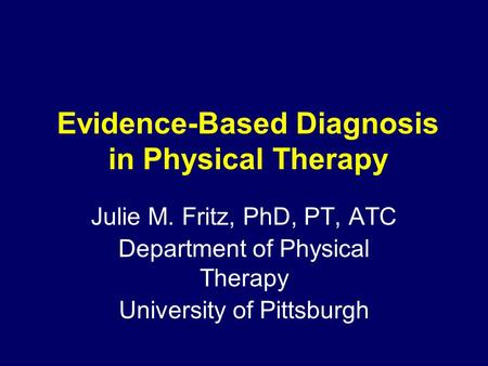 Evidence-Based Diagnosis in Physical Therapy Julie M. Fritz, PhD, PT, ATC Department of Physical Therapy University of Pittsburgh.