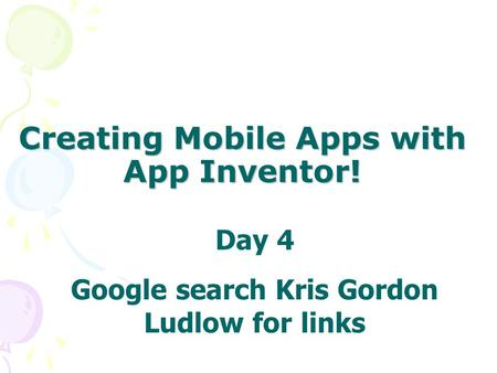 Creating Mobile Apps with App Inventor! Day 4 Google search Kris Gordon Ludlow for links.