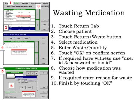 "Wasting Medication 1.Touch Return Tab 2.Choose patient 3.Touch Return/Waste button 4.Select medication 5.Enter Waste Quantity 6.Touch ""OK"" on confirm screen."
