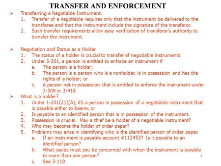 1 TRANSFER AND ENFORCEMENT  Transferring a Negotiable Instrument. 1.Transfer of a negotiable requires only that the instrument be delivered to the transferee.