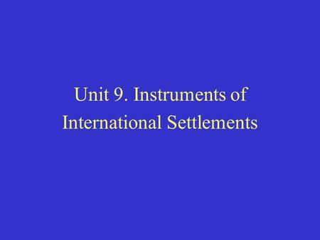 Unit 9. Instruments of International Settlements.