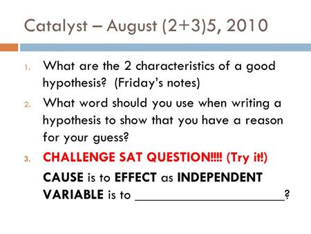 Catalyst – August (2+3)5, 2010 1. What are the 2 characteristics of a good hypothesis? (Friday's notes) 2. What word should you use when writing a hypothesis.