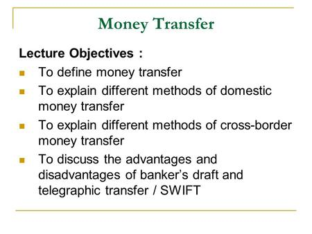 Money Transfer Lecture Objectives : To define money transfer To explain different methods of domestic money transfer To explain different methods of cross-border.