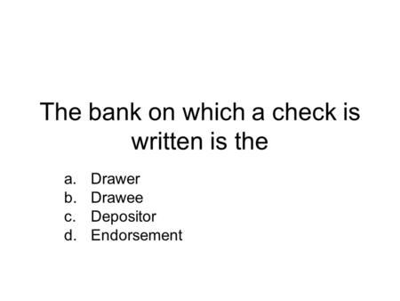 The bank on which a check is written is the a.Drawer b.Drawee c.Depositor d.Endorsement.