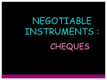 NEGOTIABLE INSTRUMENTS :