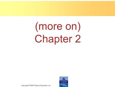 Copyright © 2005 Pearson Education, Inc. (more on) Chapter 2.