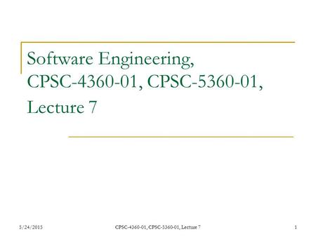 5/24/2015CPSC-4360-01, CPSC-5360-01, Lecture 71 Software Engineering, CPSC-4360-01, CPSC-5360-01, Lecture 7.