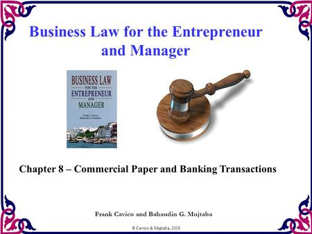 © Cavico & Mujtaba, 2008 Business Law for the Entrepreneur and Manager Frank Cavico and Bahaudin G. Mujtaba Chapter 8 – Commercial Paper and Banking Transactions.