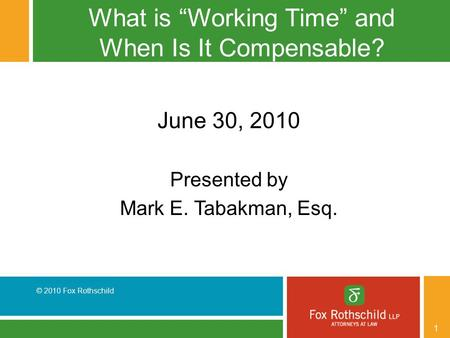 "© 2010 Fox Rothschild 1 What is ""Working Time"" and When Is It Compensable? June 30, 2010 Presented by Mark E. Tabakman, Esq."