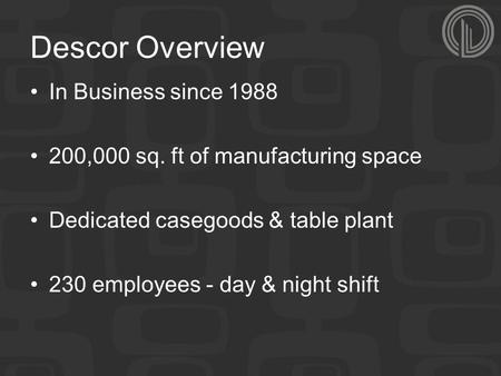 Descor Overview In Business since 1988 200,000 sq. ft of manufacturing space Dedicated casegoods & table plant 230 employees - day & night shift.