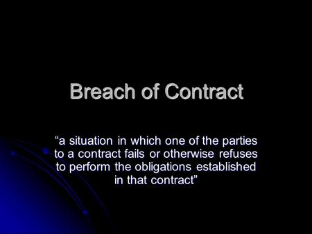 "Breach of Contract ""a situation in which one of the parties to a contract fails or otherwise refuses to perform the obligations established in that contract"""