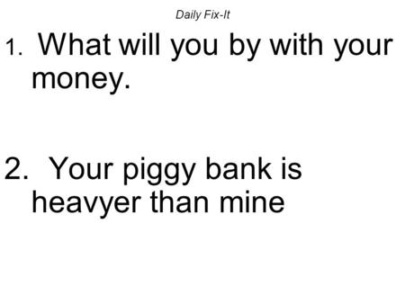 Daily Fix-It 1. What will you by with your money. 2. Your piggy bank is heavyer than mine.