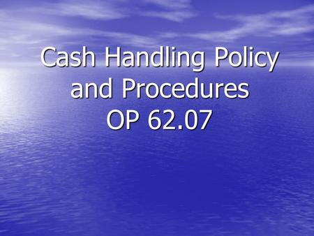 Cash Handling Policy and Procedures OP 62.07. Policy All Mississippi State University units that handle cash must have both an awareness of and show a.