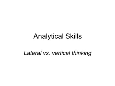 Analytical Skills Lateral vs. vertical thinking. The Human Brain As we have seen earlier, two different sides of the brain, or hemispheres are responsible.
