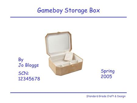 Standard Grade Craft & Design Gameboy Storage Box By Jo Bloggs SCN: 12345678 Spring 2005.