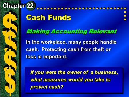 Cash Funds Making Accounting Relevant In the workplace, many people handle cash. Protecting cash from theft or loss is important. Making Accounting Relevant.