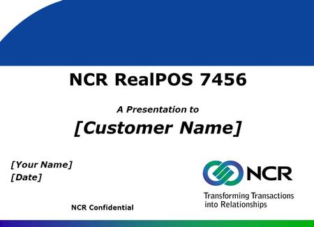 NCR RealPOS 7456 A Presentation to [Customer Name] NCR Confidential [Your Name] [Date]