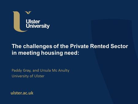 Ulster.ac.uk The challenges of the Private Rented Sector in meeting housing need: Paddy Gray, and Ursula Mc Anulty University of Ulster.