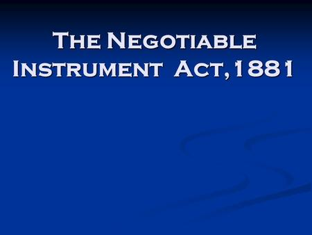 "The Negotiable Instrument Act,1881. INTRODUCTION Section 13 of the Negotiable Instrument Act 1881: ""A negotiable instrument means a promissory note, bill."