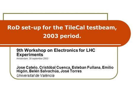 RoD set-up for the TileCal testbeam, 2003 period. 9th Workshop on Electronics for LHC Experiments Amsterdam, 30 september 2003 Jose Catelo, Cristóbal Cuenca,