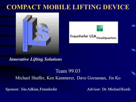 COMPACT MOBILE LIFTING DEVICE Team 99.03 Michael Shaffer, Ken Kammerer, Dave Geesaman, Jin Ko Sponsor: Jim Adkins, Fraunhofer Advisor: Dr. Michael Keefe.