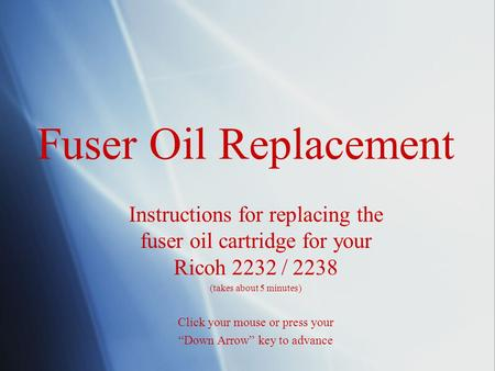 Fuser Oil Replacement Instructions for replacing the fuser oil cartridge for your Ricoh 2232 / 2238 (takes about 5 minutes) Click your mouse or press your.