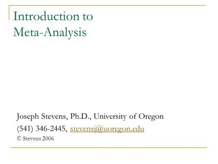 Introduction to Meta-Analysis Joseph Stevens, Ph.D., University of Oregon (541) 346-2445, © Stevens 2006.