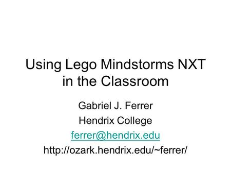 Using Lego Mindstorms NXT in the Classroom Gabriel J. Ferrer Hendrix College