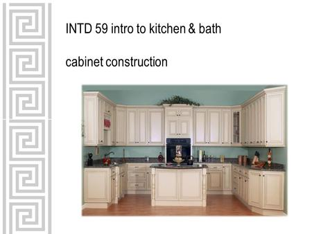 INTD 59 intro to kitchen & bath cabinet construction.