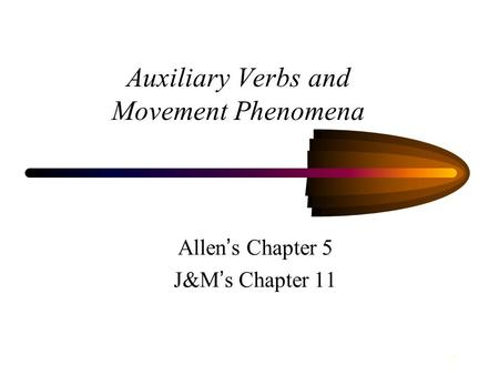 1 Auxiliary Verbs and Movement Phenomena Allen ' s Chapter 5 J&M ' s Chapter 11.