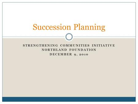 STRENGTHENING COMMUNITIES INITIATIVE NORTHLAND FOUNDATION DECEMBER 9, 2010 Succession Planning.