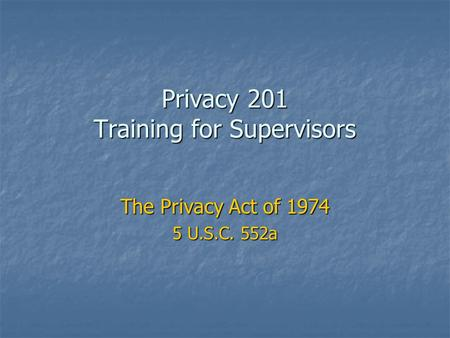 Privacy 201 Training for Supervisors The Privacy Act of 1974 5 U.S.C. 552a.