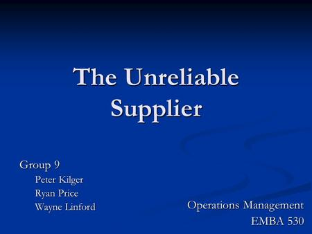 The Unreliable Supplier Group 9 Peter Kilger Ryan Price Wayne Linford Operations Management EMBA 530.