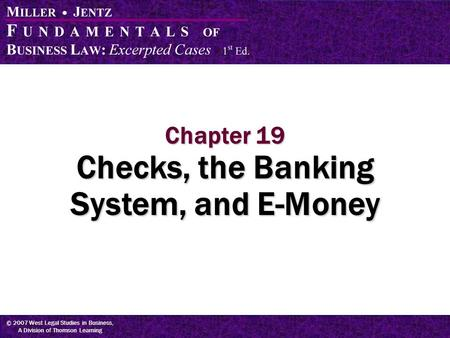 © 2007 West Legal Studies in Business, A Division of Thomson Learning Chapter 19 Checks, the Banking System, and E-Money.