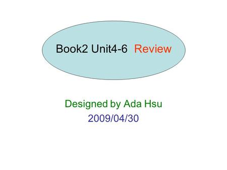 Designed by Ada Hsu 2009/04/30 Book2 Unit4-6 Review.