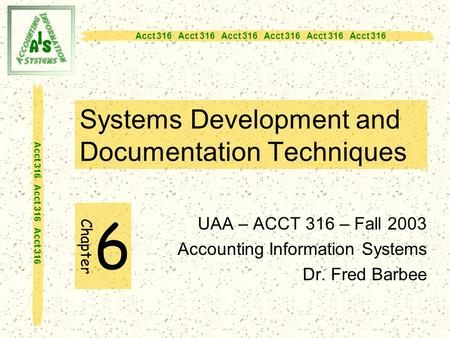 Acct 316 Acct 316 Acct 316 Systems Development and Documentation Techniques UAA – ACCT 316 – Fall 2003 Accounting Information Systems Dr. Fred Barbee Chapter.