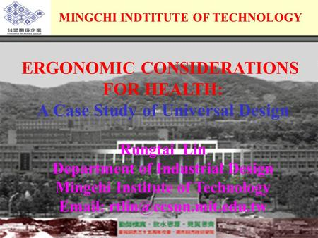MINGCHI INDTITUTE OF TECHNOLOGY ERGONOMIC CONSIDERATIONS FOR HEALTH: A Case Study of Universal Design Rungtai Lin Department of Industrial Design Mingchi.